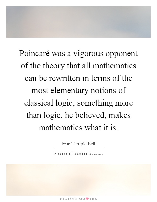 Poincaré was a vigorous opponent of the theory that all mathematics can be rewritten in terms of the most elementary notions of classical logic; something more than logic, he believed, makes mathematics what it is Picture Quote #1