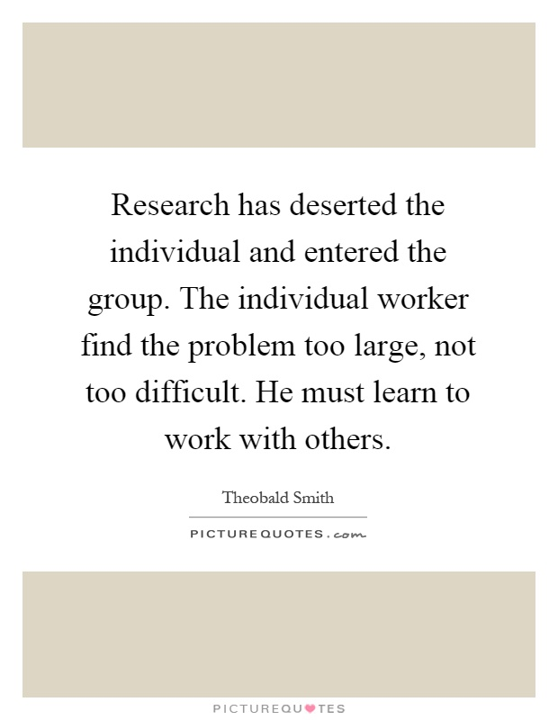 Research has deserted the individual and entered the group. The individual worker find the problem too large, not too difficult. He must learn to work with others Picture Quote #1