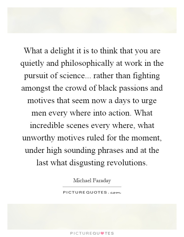 What a delight it is to think that you are quietly and philosophically at work in the pursuit of science... rather than fighting amongst the crowd of black passions and motives that seem now a days to urge men every where into action. What incredible scenes every where, what unworthy motives ruled for the moment, under high sounding phrases and at the last what disgusting revolutions Picture Quote #1