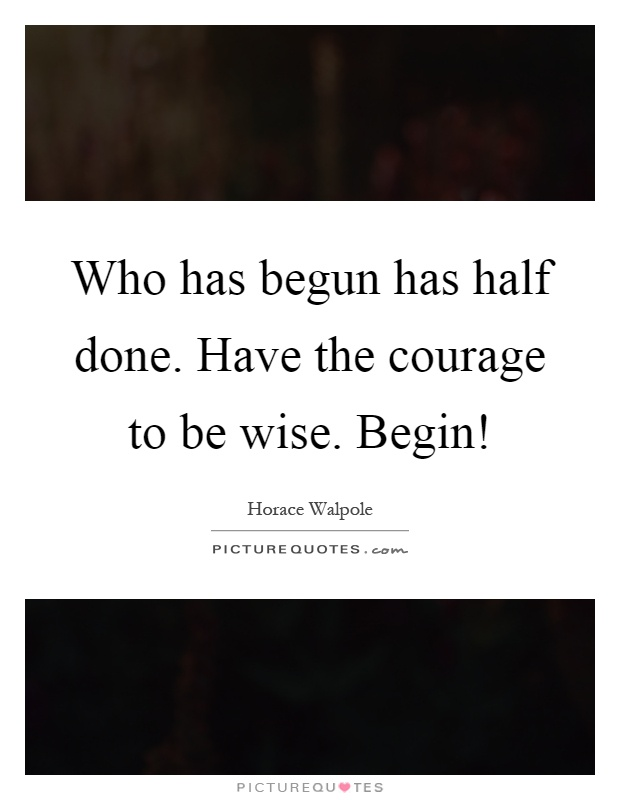 Who has begun has half done. Have the courage to be wise. Begin! Picture Quote #1