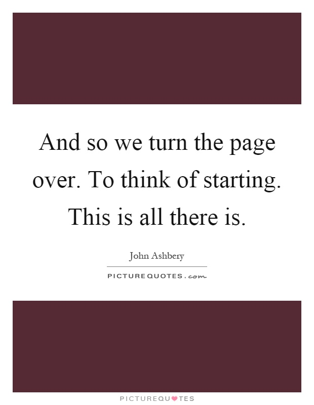 And so we turn the page over. To think of starting. This is all there is Picture Quote #1