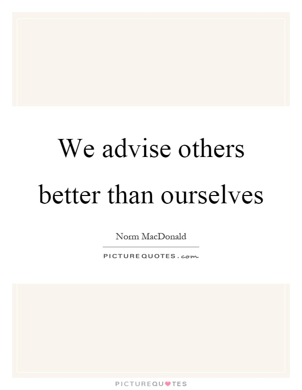 We advise others better than ourselves Picture Quote #1