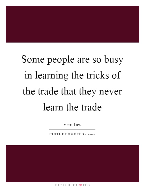 Some people are so busy in learning the tricks of the trade that they never learn the trade Picture Quote #1