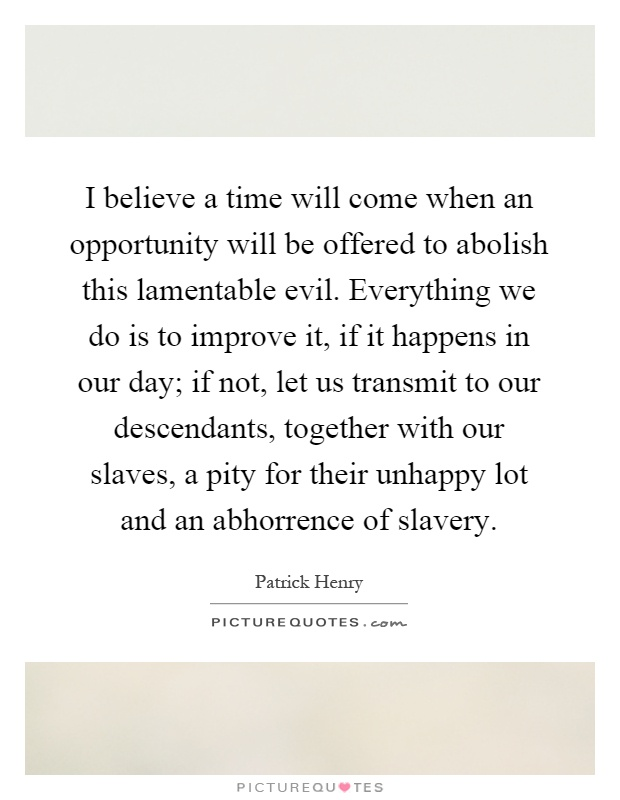 I believe a time will come when an opportunity will be offered to abolish this lamentable evil. Everything we do is to improve it, if it happens in our day; if not, let us transmit to our descendants, together with our slaves, a pity for their unhappy lot and an abhorrence of slavery Picture Quote #1