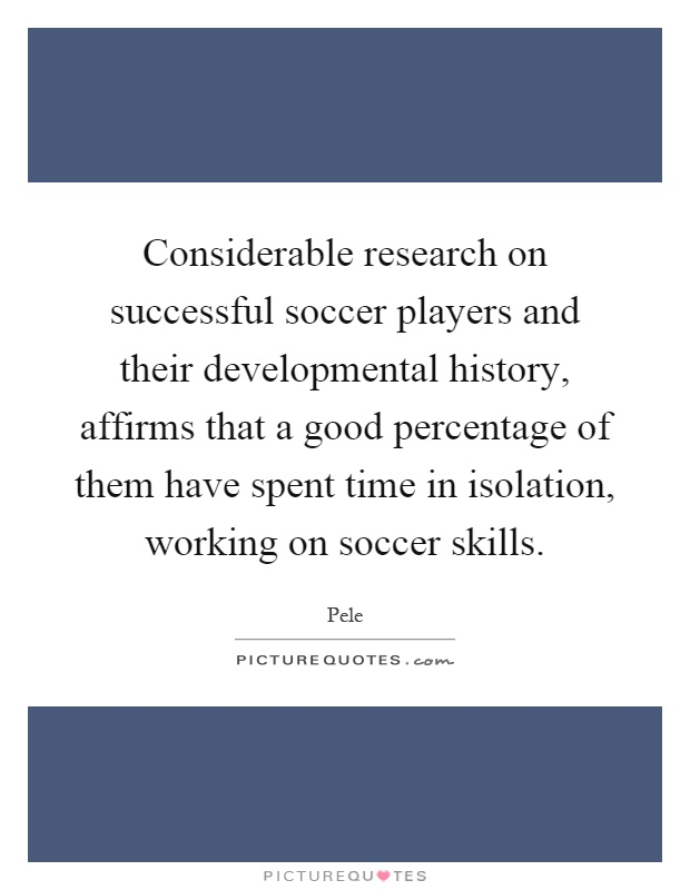 Considerable research on successful soccer players and their developmental history, affirms that a good percentage of them have spent time in isolation, working on soccer skills Picture Quote #1