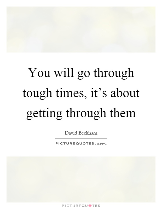 You will go through tough times, it's about getting through them Picture Quote #1