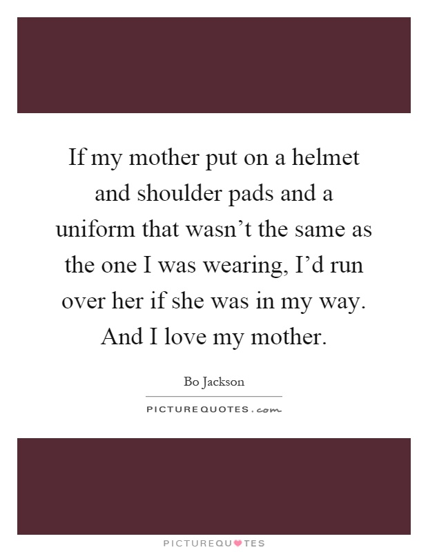 If my mother put on a helmet and shoulder pads and a uniform that wasn't the same as the one I was wearing, I'd run over her if she was in my way. And I love my mother Picture Quote #1