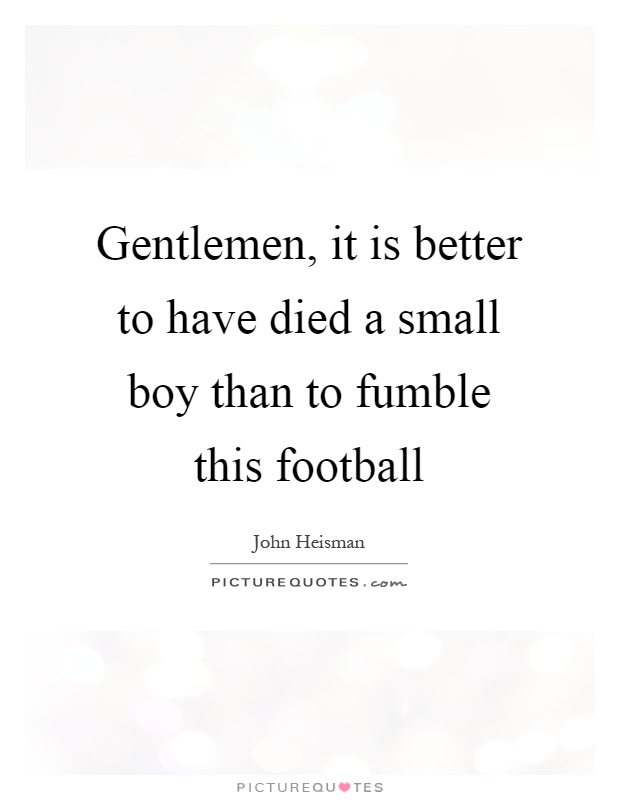 Gentlemen, it is better to have died a small boy than to fumble this football Picture Quote #1