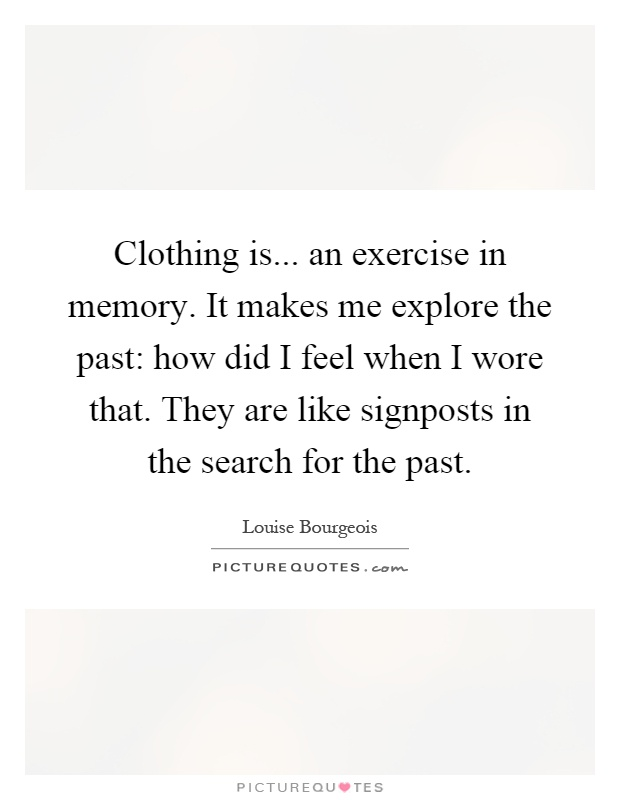 Clothing is... an exercise in memory. It makes me explore the past: how did I feel when I wore that. They are like signposts in the search for the past Picture Quote #1