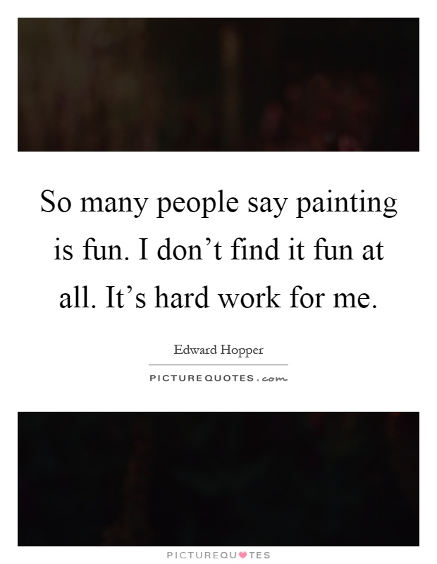 So many people say painting is fun. I don't find it fun at all. It's hard work for me Picture Quote #1