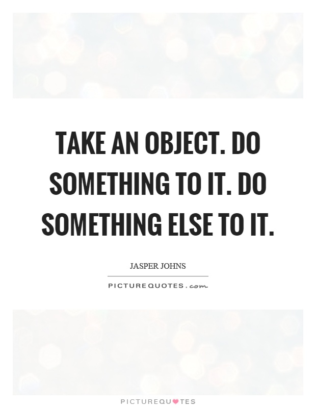 Take an object. Do something to it. Do something else to it Picture Quote #1
