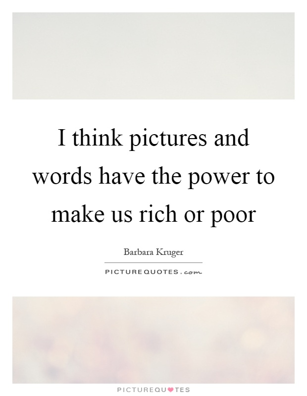 I think pictures and words have the power to make us rich or poor Picture Quote #1