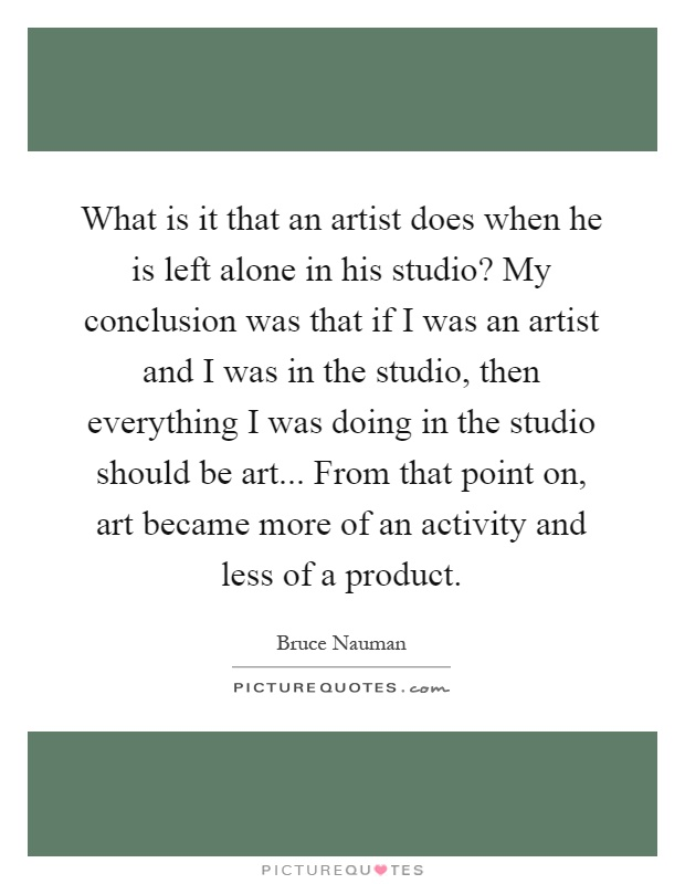 What is it that an artist does when he is left alone in his studio? My conclusion was that if I was an artist and I was in the studio, then everything I was doing in the studio should be art... From that point on, art became more of an activity and less of a product Picture Quote #1