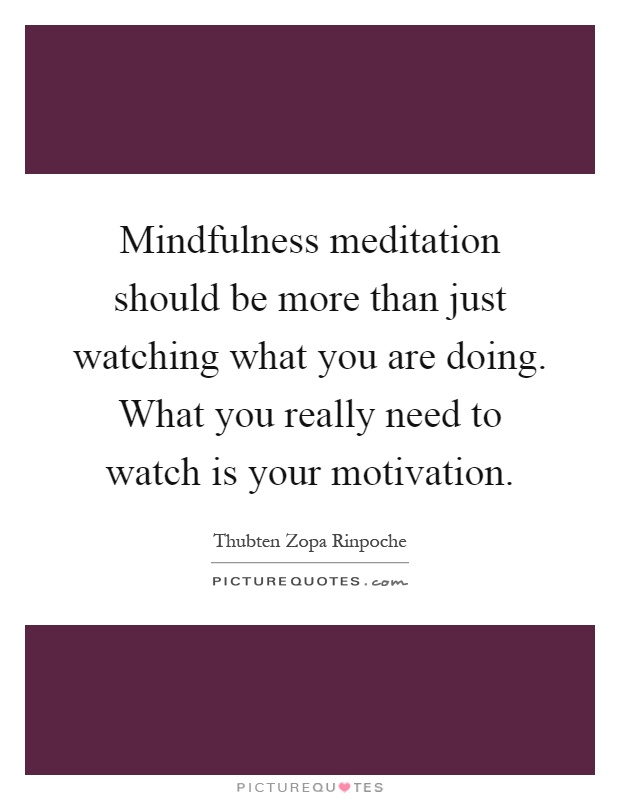Mindfulness meditation should be more than just watching what you are doing. What you really need to watch is your motivation Picture Quote #1