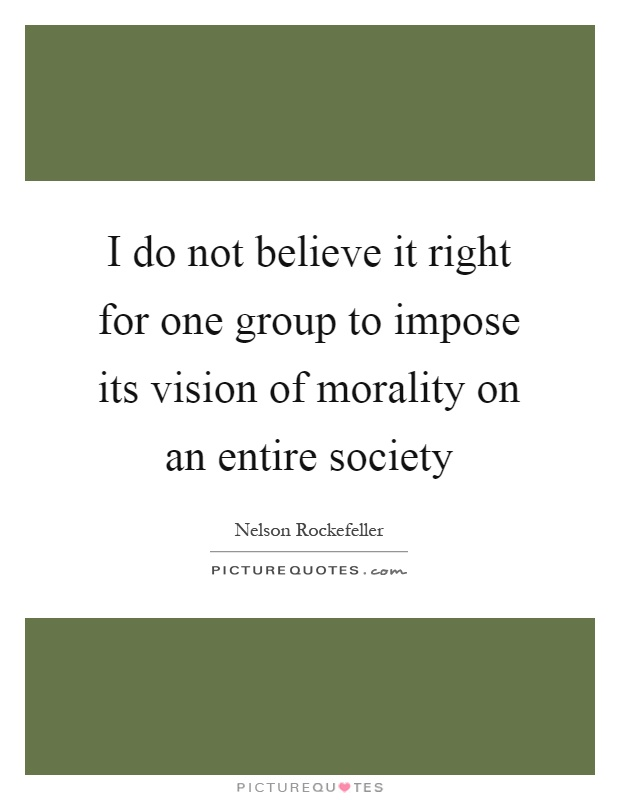I do not believe it right for one group to impose its vision of morality on an entire society Picture Quote #1