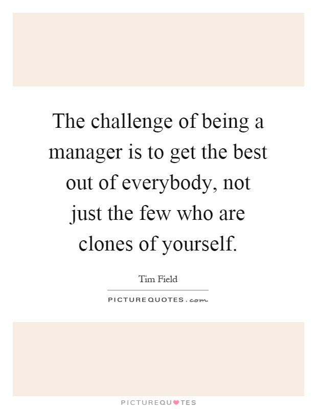 The challenge of being a manager is to get the best out of everybody, not just the few who are clones of yourself Picture Quote #1