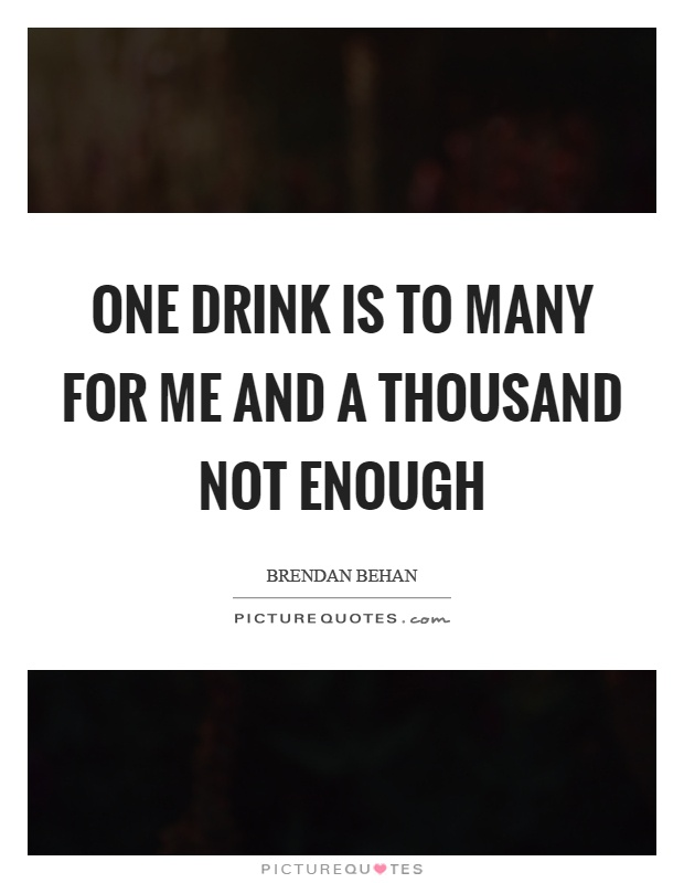 One drink is to many for me and a thousand not enough Picture Quote #1
