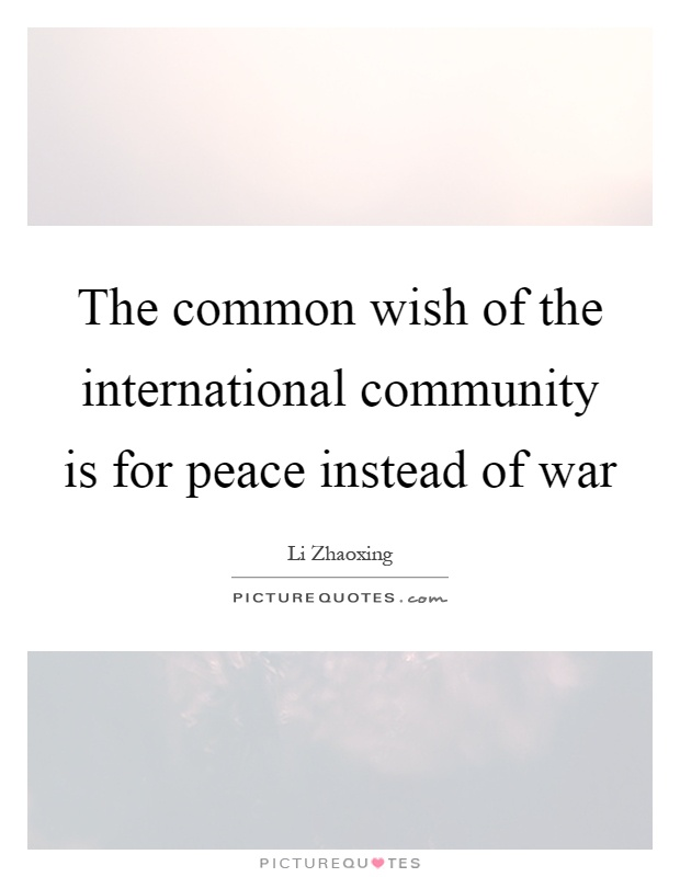 The common wish of the international community is for peace instead of war Picture Quote #1