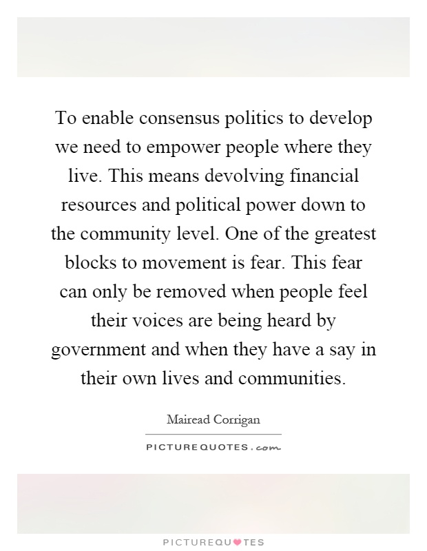 To enable consensus politics to develop we need to empower people where they live. This means devolving financial resources and political power down to the community level. One of the greatest blocks to movement is fear. This fear can only be removed when people feel their voices are being heard by government and when they have a say in their own lives and communities Picture Quote #1
