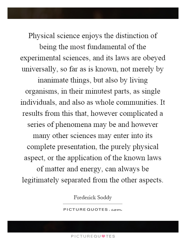 Physical science enjoys the distinction of being the most fundamental of the experimental sciences, and its laws are obeyed universally, so far as is known, not merely by inanimate things, but also by living organisms, in their minutest parts, as single individuals, and also as whole communities. It results from this that, however complicated a series of phenomena may be and however many other sciences may enter into its complete presentation, the purely physical aspect, or the application of the known laws of matter and energy, can always be legitimately separated from the other aspects Picture Quote #1