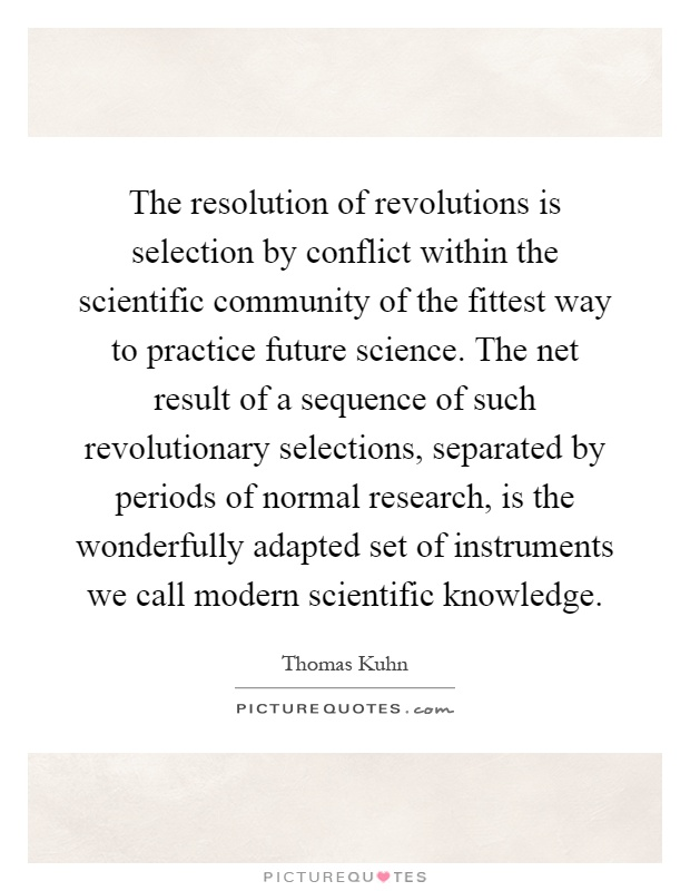 The resolution of revolutions is selection by conflict within the scientific community of the fittest way to practice future science. The net result of a sequence of such revolutionary selections, separated by periods of normal research, is the wonderfully adapted set of instruments we call modern scientific knowledge Picture Quote #1
