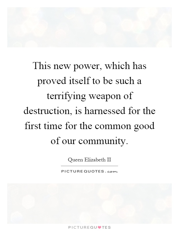 This new power, which has proved itself to be such a terrifying weapon of destruction, is harnessed for the first time for the common good of our community Picture Quote #1