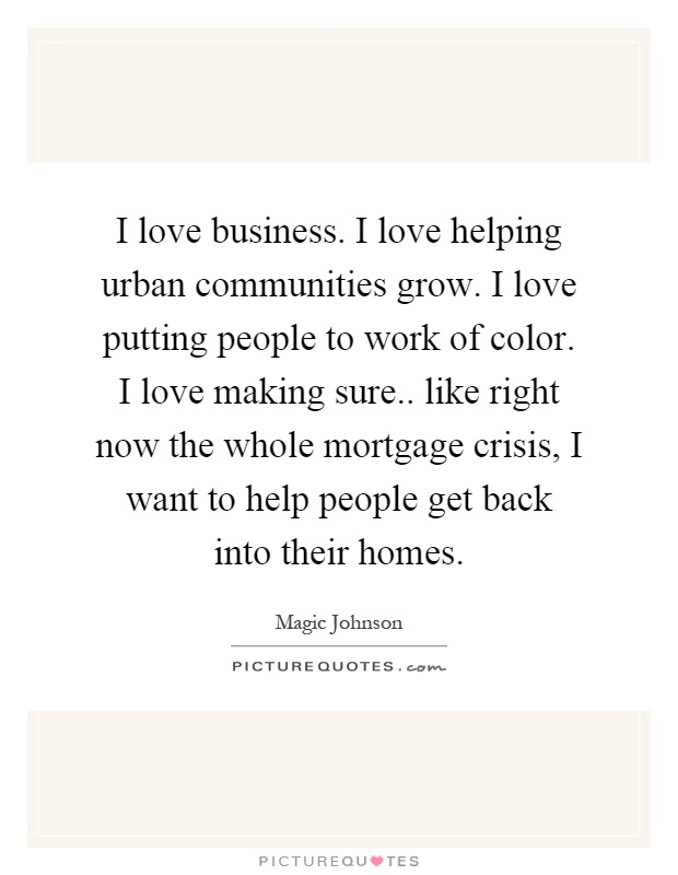 I love business. I love helping urban communities grow. I love putting people to work of color. I love making sure.. like right now the whole mortgage crisis, I want to help people get back into their homes Picture Quote #1
