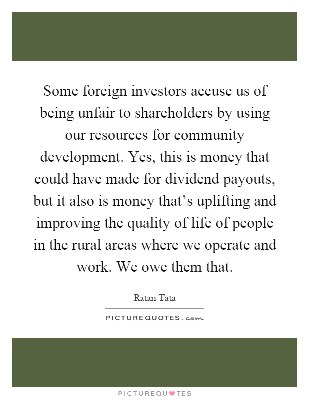 Some foreign investors accuse us of being unfair to shareholders by using our resources for community development. Yes, this is money that could have made for dividend payouts, but it also is money that's uplifting and improving the quality of life of people in the rural areas where we operate and work. We owe them that Picture Quote #1