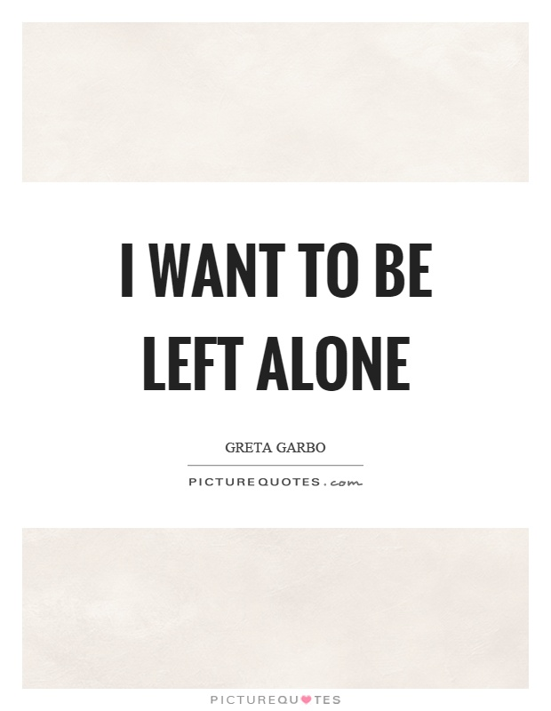 I want to be left alone Picture Quote #1