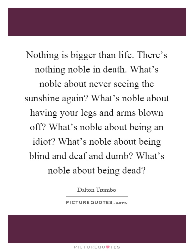 Nothing is bigger than life. There's nothing noble in death. What's noble about never seeing the sunshine again? What's noble about having your legs and arms blown off? What's noble about being an idiot? What's noble about being blind and deaf and dumb? What's noble about being dead? Picture Quote #1