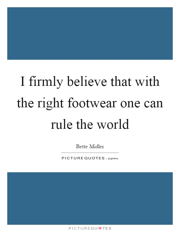 I firmly believe that with the right footwear one can rule the world Picture Quote #1