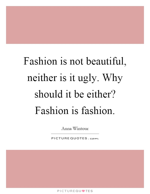 Fashion is not beautiful, neither is it ugly. Why should it be either? Fashion is fashion Picture Quote #1