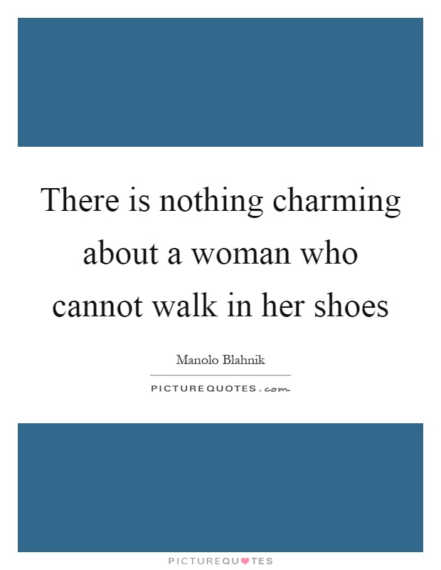 There is nothing charming about a woman who cannot walk in her shoes Picture Quote #1