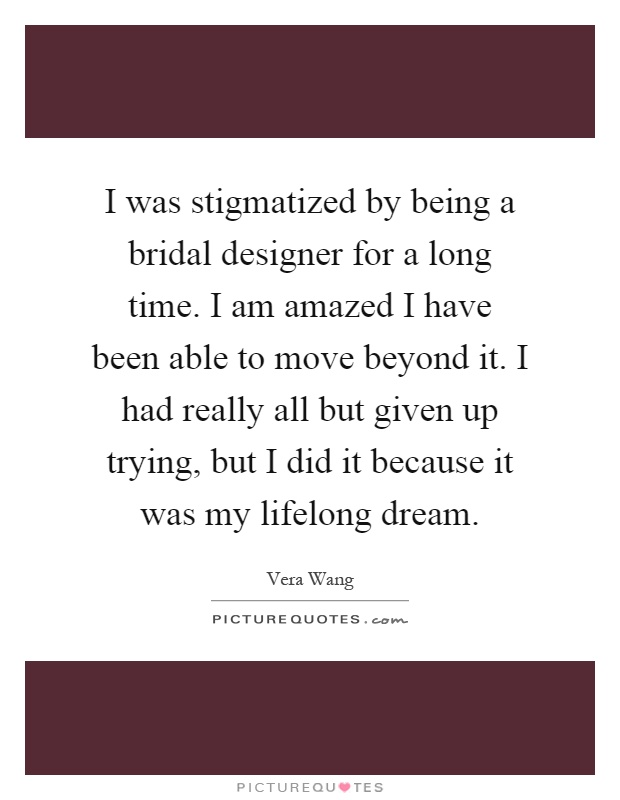 I was stigmatized by being a bridal designer for a long time. I am amazed I have been able to move beyond it. I had really all but given up trying, but I did it because it was my lifelong dream Picture Quote #1