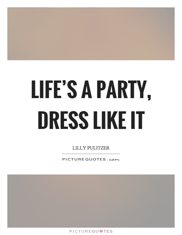 Life's a party, dress like it Picture Quote #1