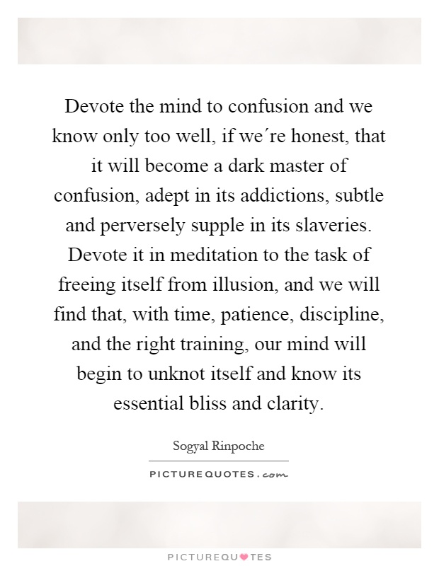 Devote the mind to confusion and we know only too well, if we´re honest, that it will become a dark master of confusion, adept in its addictions, subtle and perversely supple in its slaveries. Devote it in meditation to the task of freeing itself from illusion, and we will find that, with time, patience, discipline, and the right training, our mind will begin to unknot itself and know its essential bliss and clarity Picture Quote #1