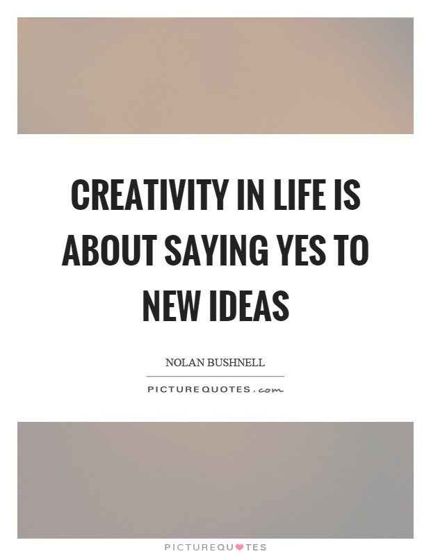 Creativity in life is about saying yes to new ideas Picture Quote #1