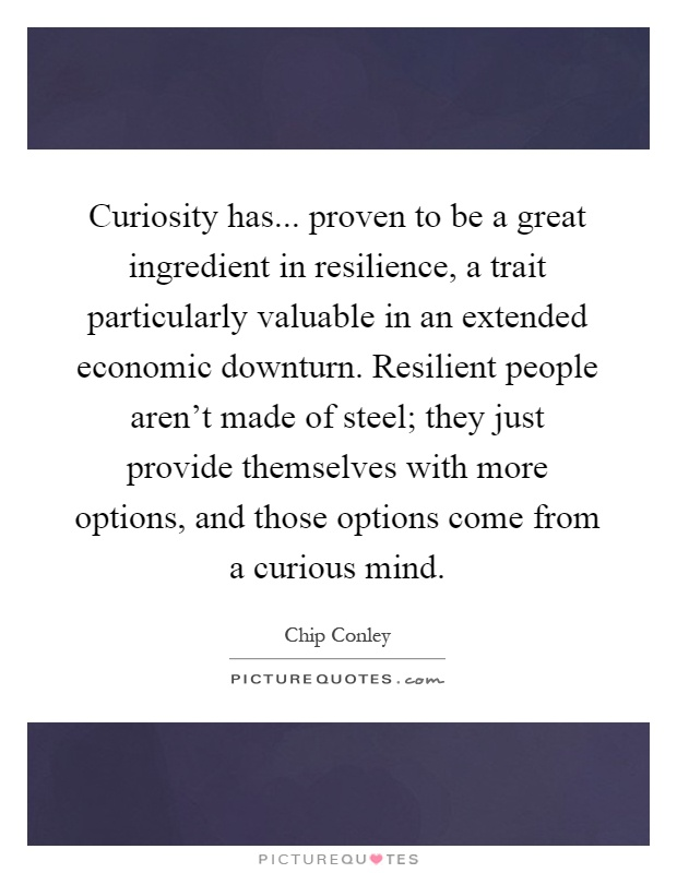 Curiosity has... proven to be a great ingredient in resilience, a trait particularly valuable in an extended economic downturn. Resilient people aren't made of steel; they just provide themselves with more options, and those options come from a curious mind Picture Quote #1
