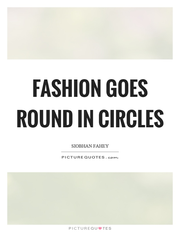 Fashion goes round in circles Picture Quote #1