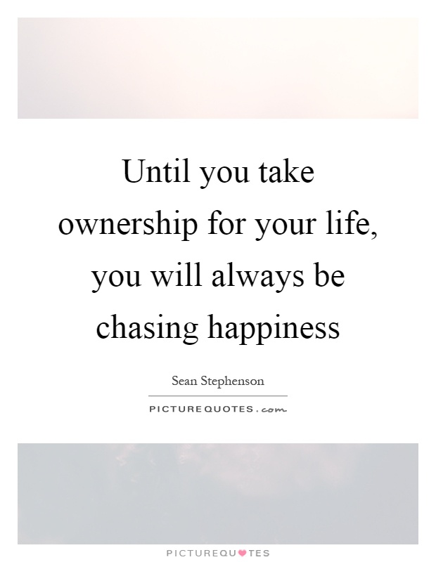 Until you take ownership for your life, you will always be chasing happiness Picture Quote #1