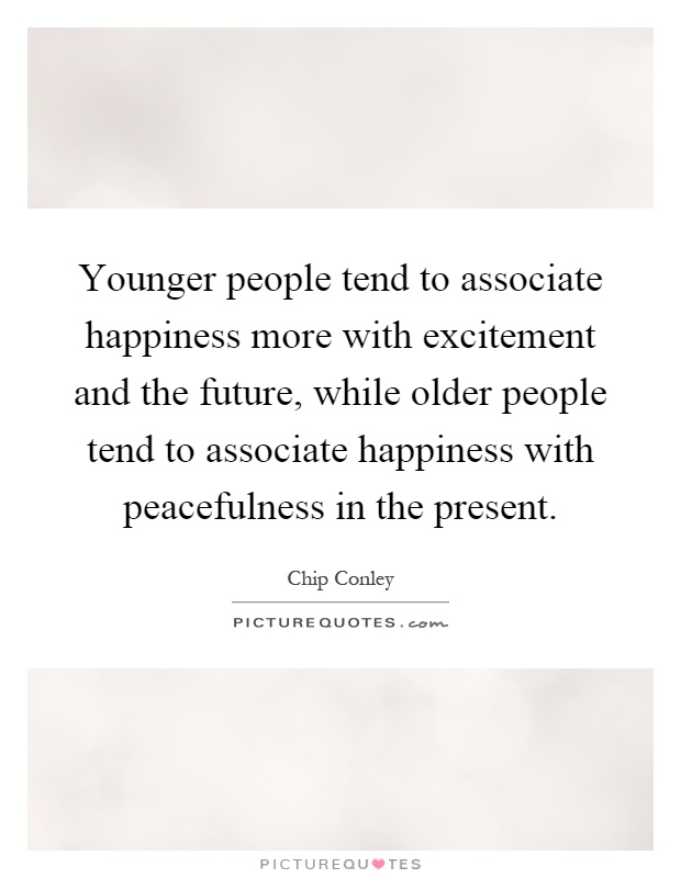 Younger people tend to associate happiness more with excitement and the future, while older people tend to associate happiness with peacefulness in the present Picture Quote #1