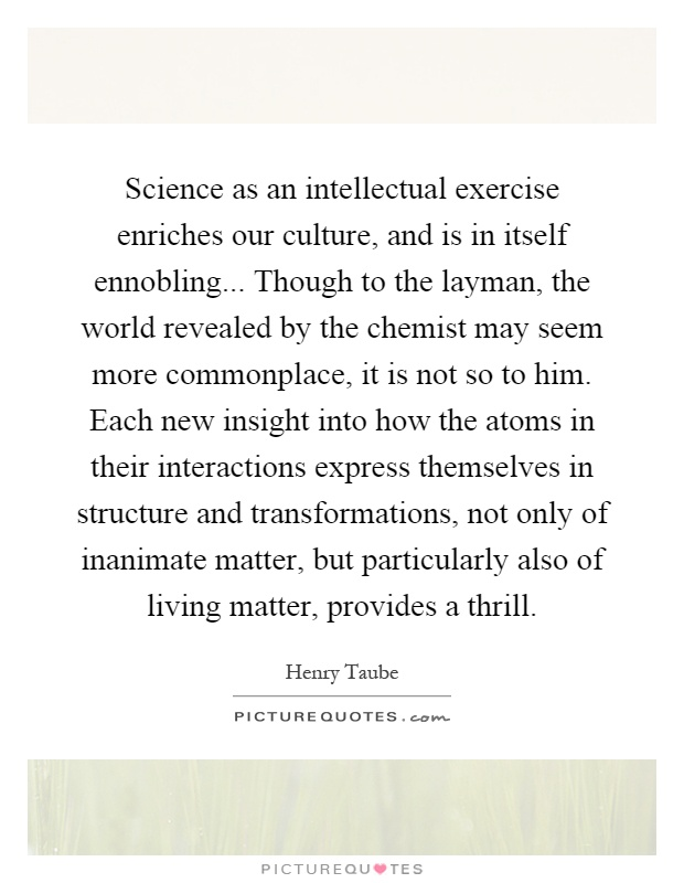 Science as an intellectual exercise enriches our culture, and is in itself ennobling... Though to the layman, the world revealed by the chemist may seem more commonplace, it is not so to him. Each new insight into how the atoms in their interactions express themselves in structure and transformations, not only of inanimate matter, but particularly also of living matter, provides a thrill Picture Quote #1