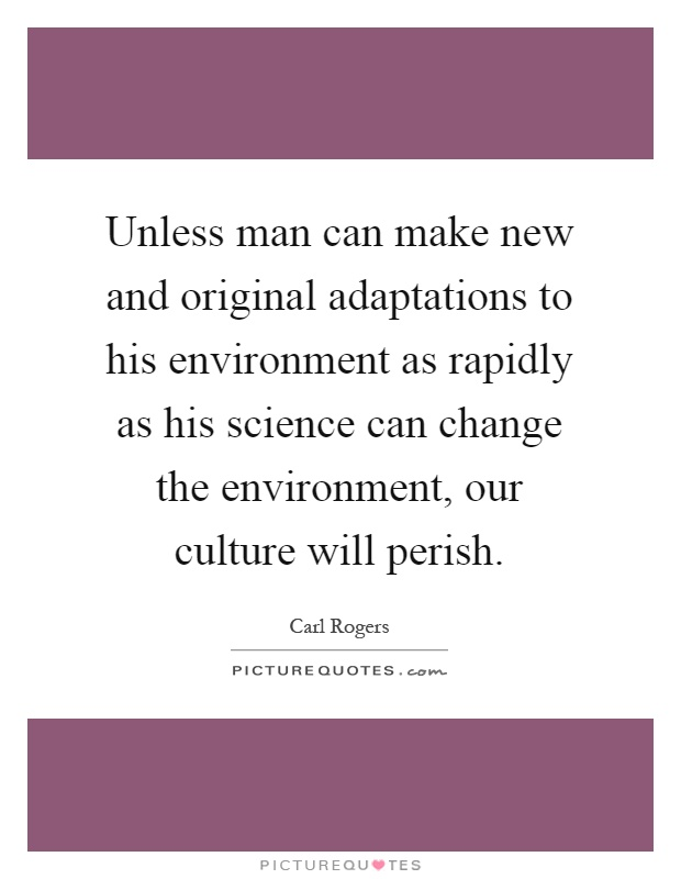 Unless man can make new and original adaptations to his environment as rapidly as his science can change the environment, our culture will perish Picture Quote #1