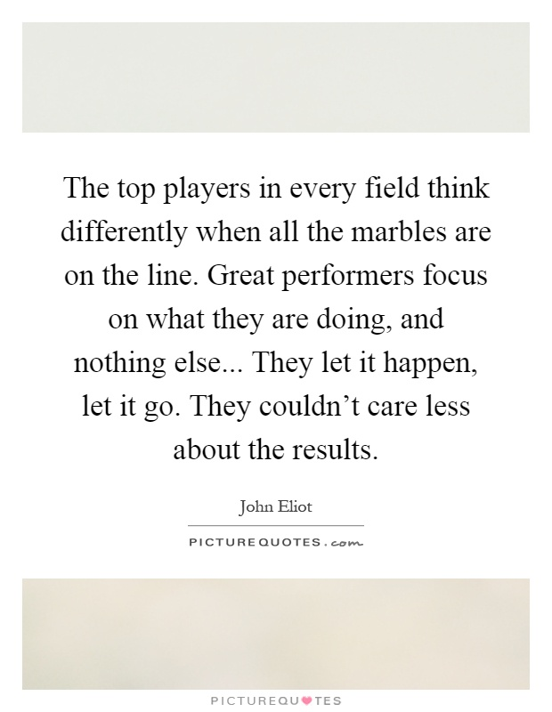 The top players in every field think differently when all the marbles are on the line. Great performers focus on what they are doing, and nothing else... They let it happen, let it go. They couldn't care less about the results Picture Quote #1