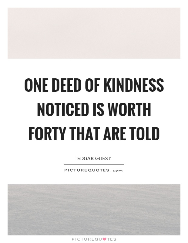 One deed of kindness noticed is worth forty that are told Picture Quote #1