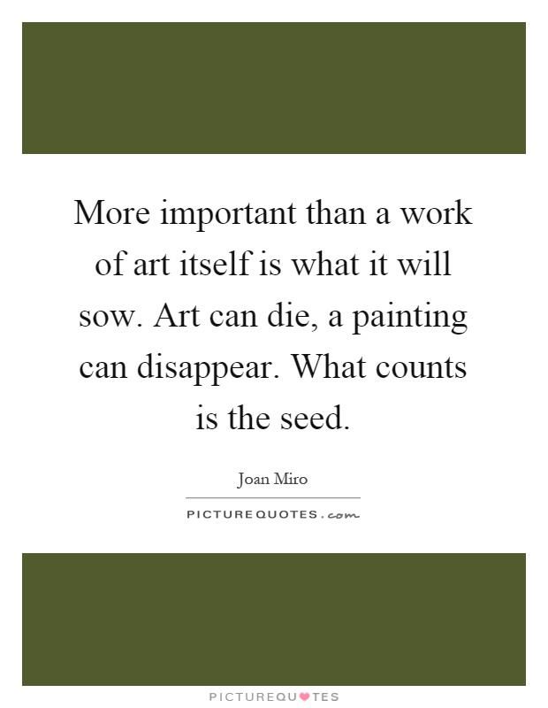 More important than a work of art itself is what it will sow. Art can die, a painting can disappear. What counts is the seed Picture Quote #1