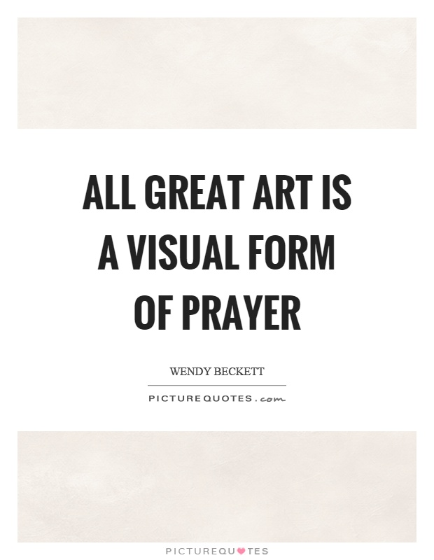 All great art is a visual form of prayer Picture Quote #1