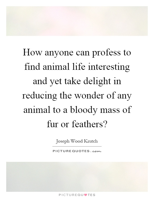How anyone can profess to find animal life interesting and yet take delight in reducing the wonder of any animal to a bloody mass of fur or feathers? Picture Quote #1