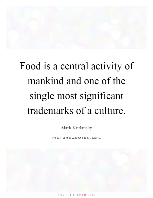 Food is a central activity of mankind and one of the single most significant trademarks of a culture Picture Quote #1