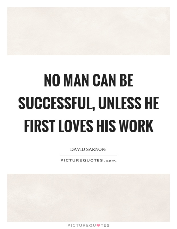 No man can be successful, unless he first loves his work Picture Quote #1